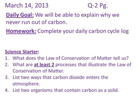 March 14, 2013Q-2 Pg. Daily Goal: We will be able to explain why we never run out of carbon. Homework: Complete your daily carbon cycle log Science Starter: