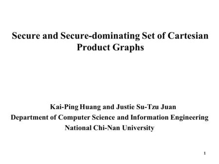 1 Secure and Secure-dominating Set of Cartesian Product Graphs Kai-Ping Huang and Justie Su-Tzu Juan Department of Computer Science and Information Engineering.