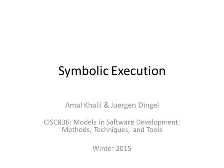 Symbolic Execution Amal Khalil & Juergen Dingel CISC836: Models in Software Development: Methods, Techniques, and Tools Winter 2015.