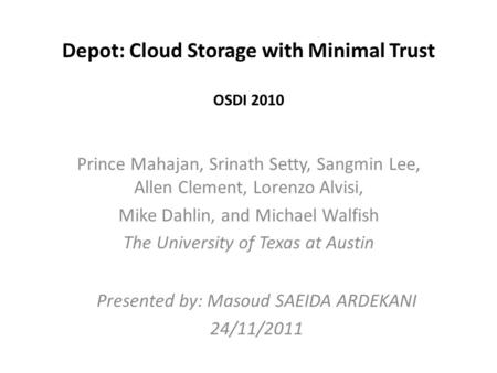 Depot: Cloud Storage with Minimal Trust OSDI 2010 Prince Mahajan, Srinath Setty, Sangmin Lee, Allen Clement, Lorenzo Alvisi, Mike Dahlin, and Michael Walfish.