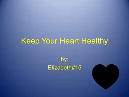 Keep Your Heart Healthy by: Elizabeth#15 Your Heart Your heart pumps blood all over your body. Your heart is a muscle. Your heart keeps you alive.