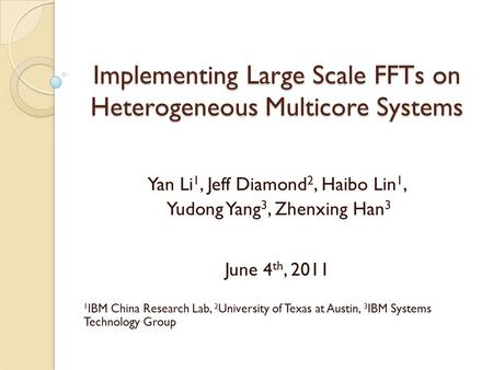 Implementing Large Scale FFTs on Heterogeneous Multicore Systems Yan Li 1, Jeff Diamond 2, Haibo Lin 1, Yudong Yang 3, Zhenxing Han 3 June 4 th, 2011 1.