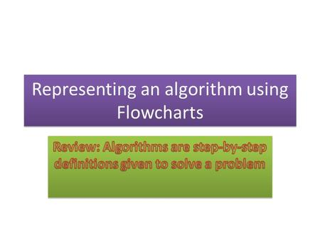 Representing an algorithm using Flowcharts. Flowcharts Many of us find it easier to follow steps when they are represented diagrammatically or graphically.