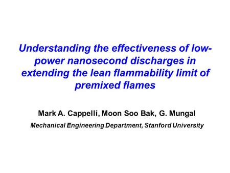 Understanding the effectiveness of low- power nanosecond discharges in extending the lean flammability limit of premixed flames Mark A. Cappelli, Moon.