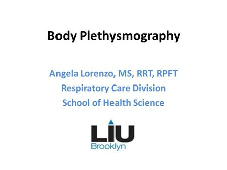 Body Plethysmography Angela Lorenzo, MS, RRT, RPFT Respiratory Care Division School of Health Science.