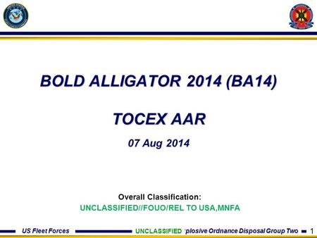 US Fleet Forces Explosive Ordnance Disposal Group Two BOLD ALLIGATOR 2014 (BA14) TOCEX AAR 07 Aug 2014 UNCLASSIFIED Overall Classification: UNCLASSIFIED//FOUO/REL.