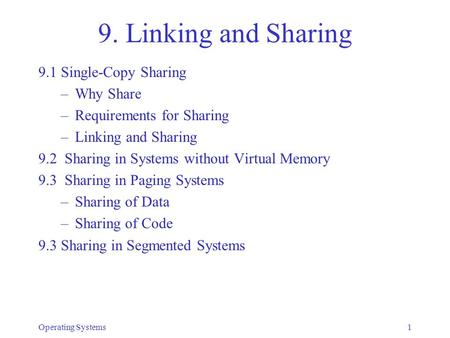 Operating Systems1 9. Linking and Sharing 9.1 Single-Copy Sharing –Why Share –Requirements for Sharing –Linking and Sharing 9.2 Sharing in Systems without.