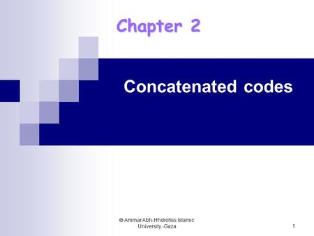  Ammar Abh-Hhdrohss Islamic University -Gaza 1 Chapter 2 Concatenated codes.