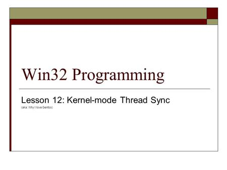 Win32 Programming Lesson 12: Kernel-mode Thread Sync (aka: Why I love Gentoo)