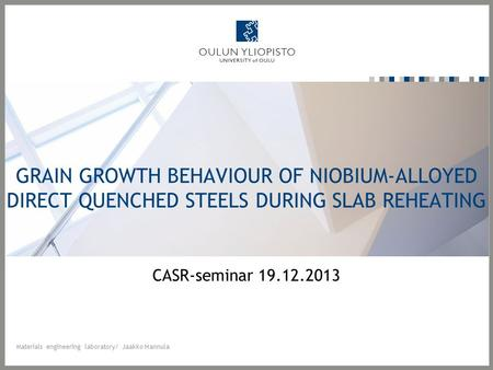 GRAIN GROWTH BEHAVIOUR OF NIOBIUM-ALLOYED DIRECT QUENCHED STEELS DURING SLAB REHEATING CASR-seminar 19.12.2013 Materials engineering laboratory/ Jaakko.