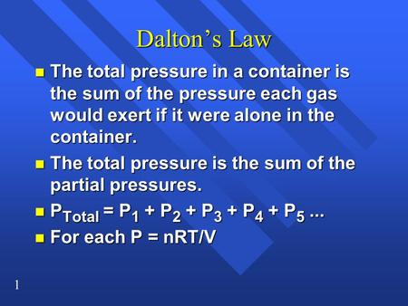 1 Dalton's Law n The total pressure in a container is the sum of the pressure each gas would exert if it were alone in the container. n The total pressure.