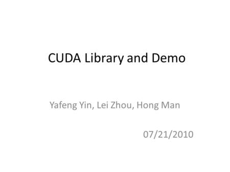 CUDA Library and Demo Yafeng Yin, Lei Zhou, Hong Man 07/21/2010.
