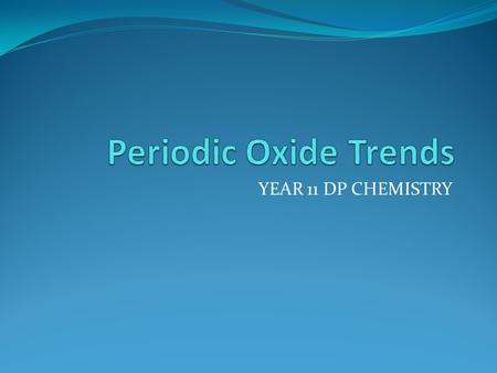 Periodic Oxide Trends YEAR 11 DP CHEMISTRY.