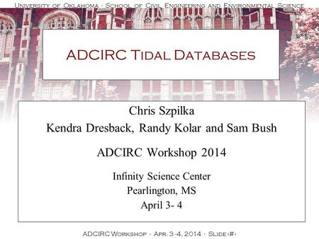University of Oklahoma - School of Civil Engineering and Environmental Science ADCIRC Workshop - Apr. 3 -4, 2014 - Slide 1 ADCIRC Tidal Databases Chris.