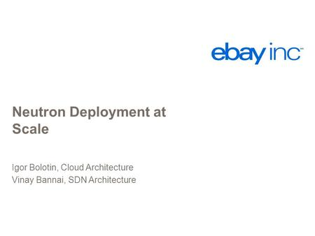 Neutron Deployment at Scale Igor Bolotin, Cloud Architecture Vinay Bannai, SDN Architecture.