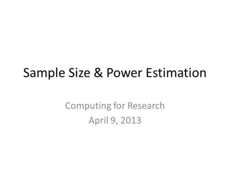 Sample Size & Power Estimation Computing for Research April 9, 2013.