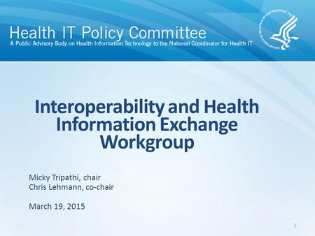 Interoperability and Health Information Exchange Workgroup March 19, 2015 Micky Tripathi, chair Chris Lehmann, co-chair 1.
