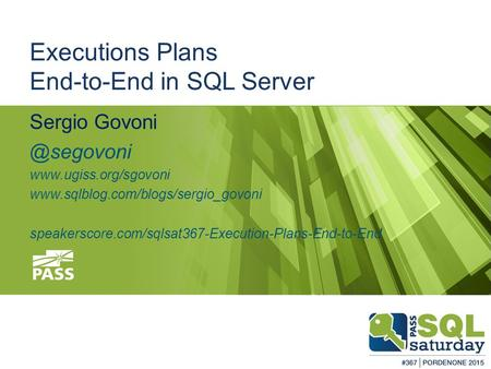 #sqlsatPordenone #sqlsat367 February 28 th, 2015 Executions Plans End-to-End in SQL Server Sergio