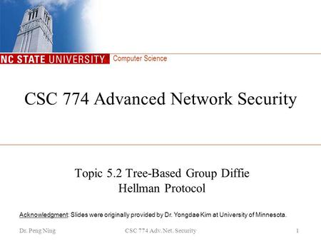 Computer Science Dr. Peng NingCSC 774 Adv. Net. Security1 CSC 774 Advanced Network Security Topic 5.2 Tree-Based Group Diffie Hellman Protocol Acknowledgment: