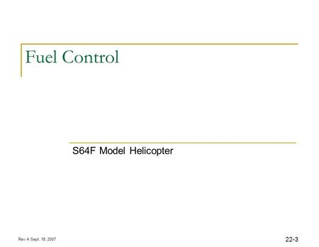 Rev A Sept. 18, 2007 22-3 Fuel Control S64F Model Helicopter.