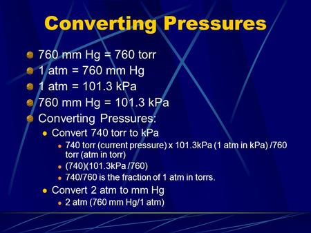 Converting Pressures 760 mm Hg = 760 torr 1 atm = 760 mm Hg 1 atm = 101.3 kPa 760 mm Hg = 101.3 kPa Converting Pressures: Convert 740 torr to kPa 740.