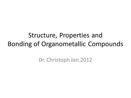 Structure, Properties and Bonding of Organometallic Compounds Dr. Christoph Jan.2012.