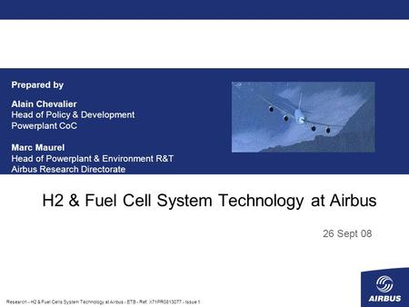 Research - H2 & Fuel Cells System Technology at Airbus - ETB - Ref. X71PR0813077 - Issue 1 H2 & Fuel Cell System Technology at Airbus 26 Sept 08 Prepared.