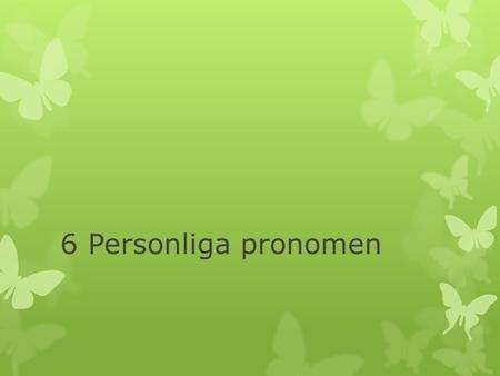 6 Personliga pronomen. Subjektsform Singular I (jag) You (du) He (han) She (hon) It (den, det) Plural We (vi) You (ni) They (de) Singular Me (mig) You.