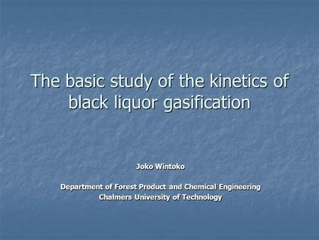 The basic study of the kinetics of black liquor gasification Joko Wintoko Department of Forest Product and Chemical Engineering Chalmers University of.