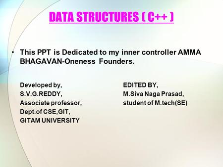 DATA STRUCTURES ( C++ ) This PPT is Dedicated to my inner controller AMMA BHAGAVAN-Oneness Founders. Developed by,EDITED BY, S.V.G.REDDY,M.Siva Naga Prasad,