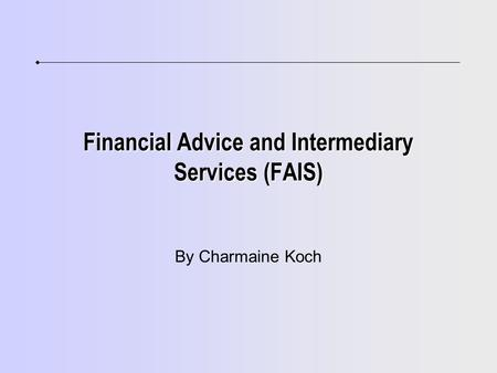 Financial Advice and Intermediary Services (FAIS) By Charmaine Koch.