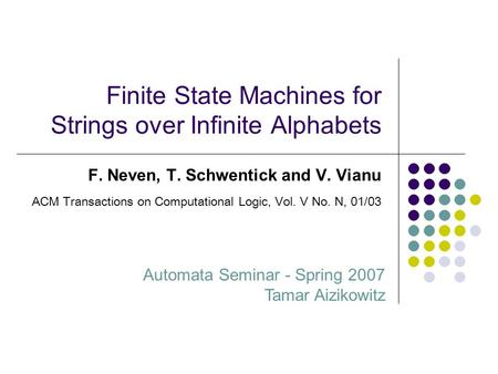 Finite State Machines for Strings over Infinite Alphabets F. Neven, T. Schwentick and V. Vianu Automata Seminar - Spring 2007 Tamar Aizikowitz ACM Transactions.