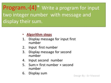 Program.-(4)* Write a program for input two integer number with message and display their sum. Algorithm steps Algorithm steps 1.Display message for input.