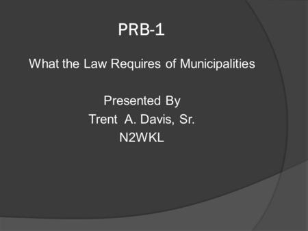 PRB-1 What the Law Requires of Municipalities Presented By Trent A. Davis, Sr. N2WKL.