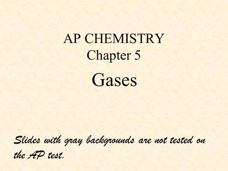 AP CHEMISTRY Chapter 5 Gases Slides with gray backgrounds are not tested on the AP test.