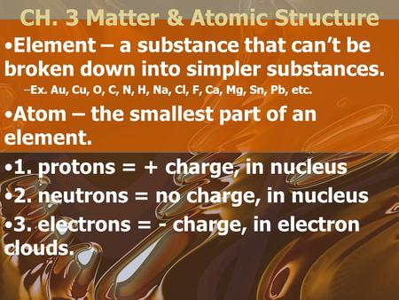CH. 3 Matter & Atomic Structure Element – a substance that can't be broken down into simpler substances. –Ex. Au, Cu, O, C, N, H, Na, Cl, F, Ca, Mg, Sn,