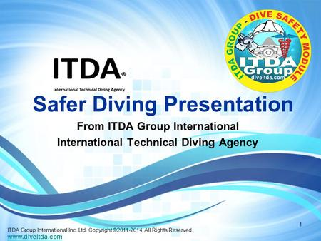 Safer Diving Presentation From ITDA Group International International Technical Diving Agency ITDA Group International Inc. Ltd. Copyright ©2011-2014 All.
