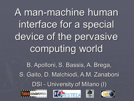 A man-machine human interface for a special device of the pervasive computing world B. Apolloni, S. Bassis, A. Brega, S. Gaito, D. Malchiodi, A.M. Zanaboni.