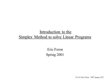 16.410: Eric Feron / MIT, Spring 2001 Introduction to the Simplex Method to solve Linear Programs Eric Feron Spring 2001.