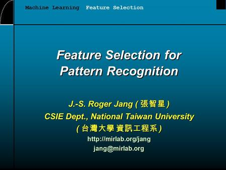Feature Selection for Pattern Recognition J.-S. Roger Jang ( 張智星 ) CSIE Dept., National Taiwan University ( 台灣大學 資訊工程系 )