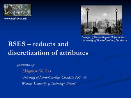 RSES – reducts and discretization of attributes presented by Zbigniew W. Ras University of North Carolina, Charlotte, NC & Warsaw University of Technology,