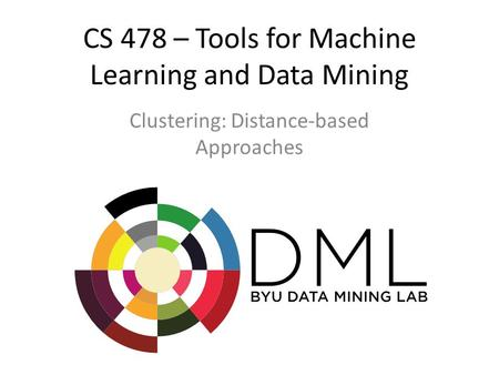CS 478 – Tools for Machine Learning and Data Mining Clustering: Distance-based Approaches.
