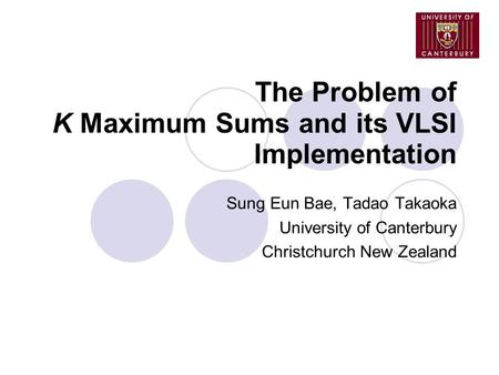The Problem of K Maximum Sums and its VLSI Implementation Sung Eun Bae, Tadao Takaoka University of Canterbury Christchurch New Zealand.