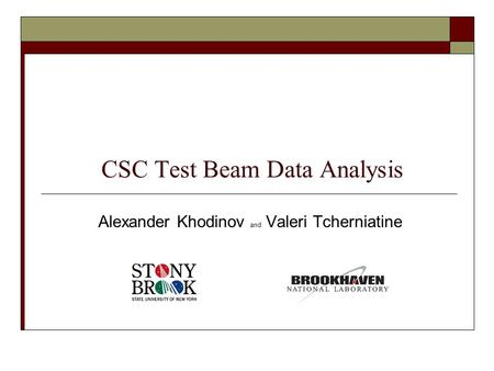 CSC Test Beam Data Analysis Alexander Khodinov and Valeri Tcherniatine.