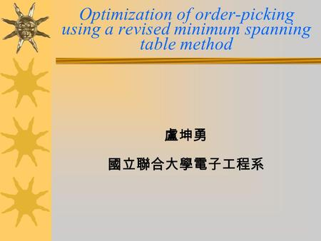 Optimization of order-picking using a revised minimum spanning table method 盧坤勇 國立聯合大學電子工程系.