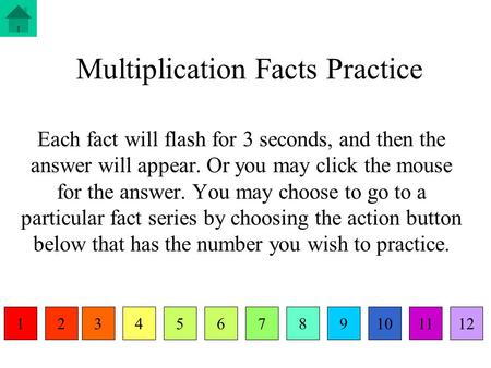 Multiplication Facts Practice Each fact will flash for 3 seconds, and then the answer will appear. Or you may click the mouse for the answer. You may choose.