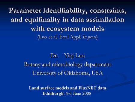 Parameter identifiability, constraints, and equifinality in data assimilation with ecosystem models Dr. Yiqi Luo Botany and microbiology department University.