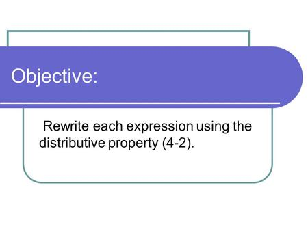 Objective: Rewrite each expression using the distributive property (4-2).