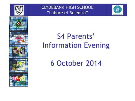 "S4 Parents' Information Evening 6 October 2014 CLYDEBANK HIGH SCHOOL ""Labore et Scientia"""