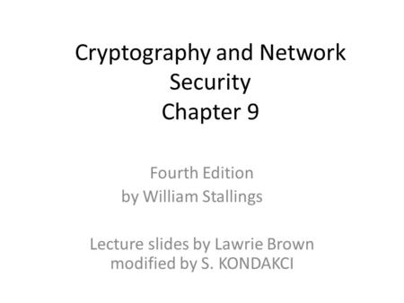 Cryptography and Network Security Chapter 9 Fourth Edition by William Stallings Lecture slides by Lawrie Brown modified by S. KONDAKCI.
